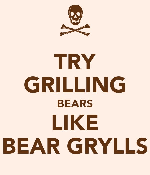 TRY GRILLING BEARS LIKE BEAR GRYLLS