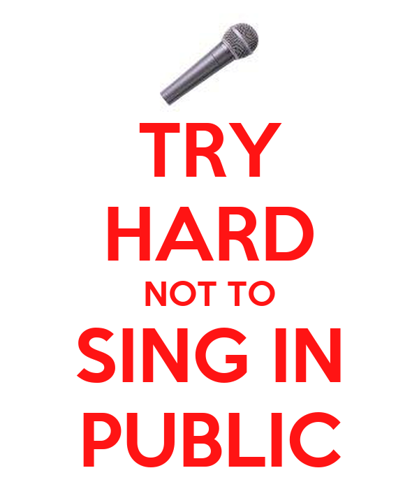 TRY HARD NOT TO SING IN PUBLIC