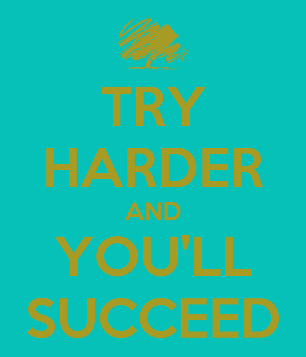 TRY HARDER AND YOU'LL SUCCEED
