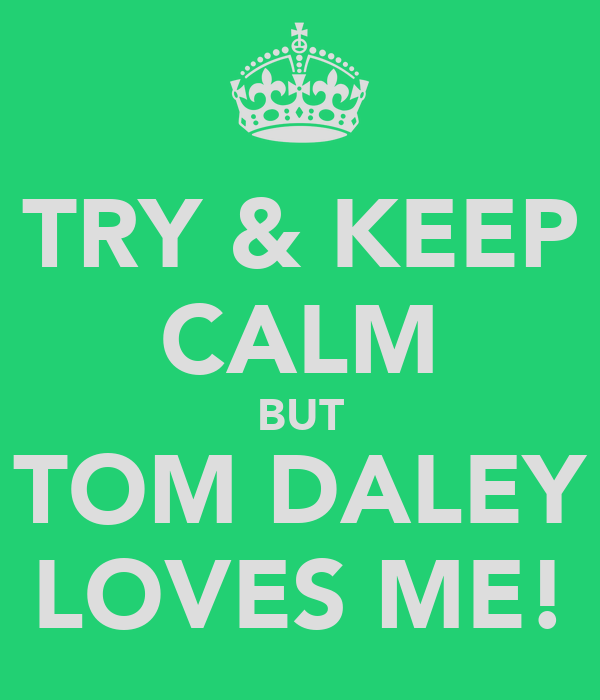 TRY & KEEP CALM BUT TOM DALEY LOVES ME!