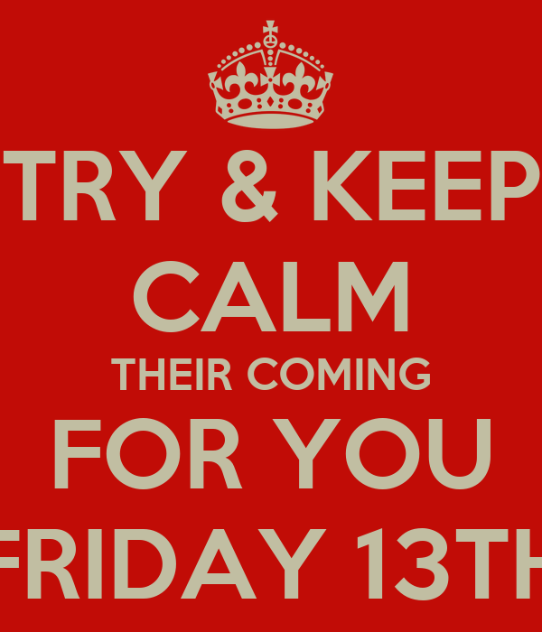 TRY & KEEP CALM THEIR COMING FOR YOU FRIDAY 13TH