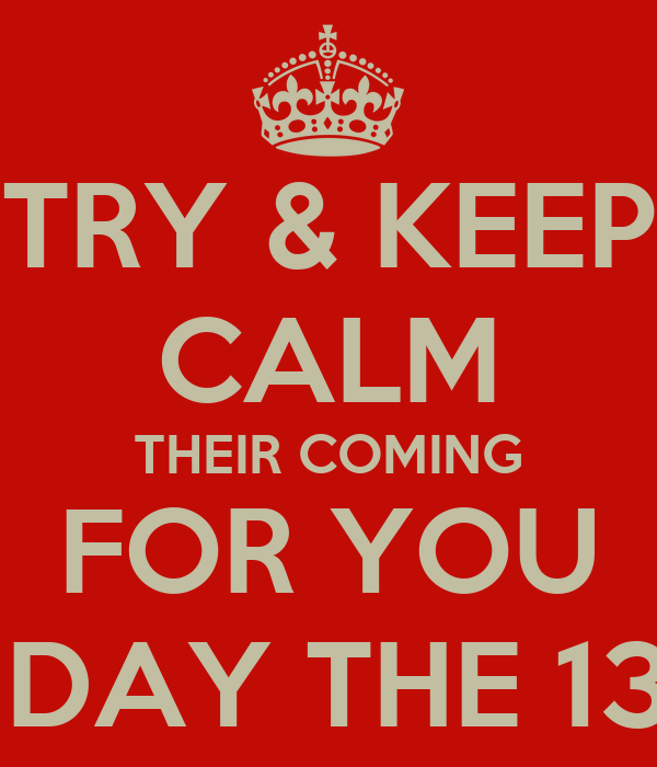 TRY & KEEP CALM THEIR COMING FOR YOU FRIDAY THE 13TH