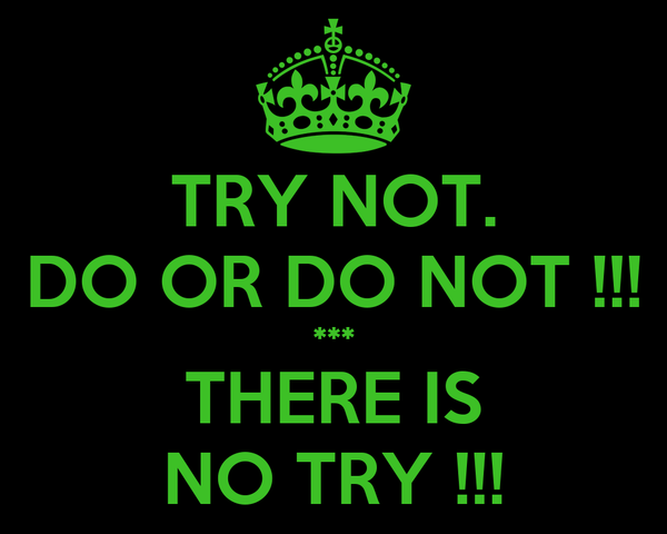 TRY NOT. DO OR DO NOT !!! *** THERE IS NO TRY !!!