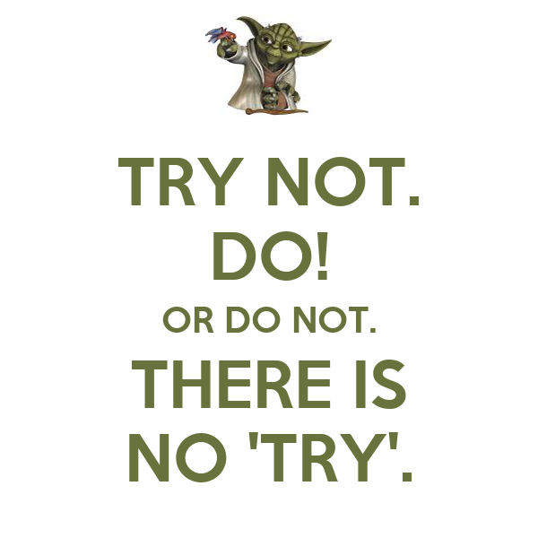 TRY NOT. DO! OR DO NOT. THERE IS NO 'TRY'.