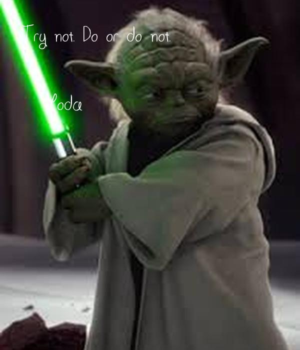 Try not. Do or do not.  -Yoda
