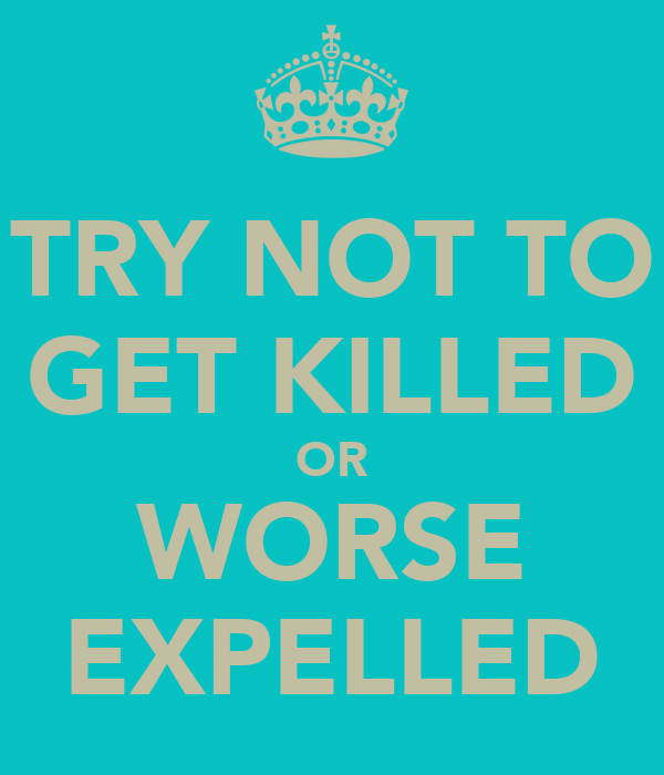 TRY NOT TO GET KILLED OR WORSE EXPELLED