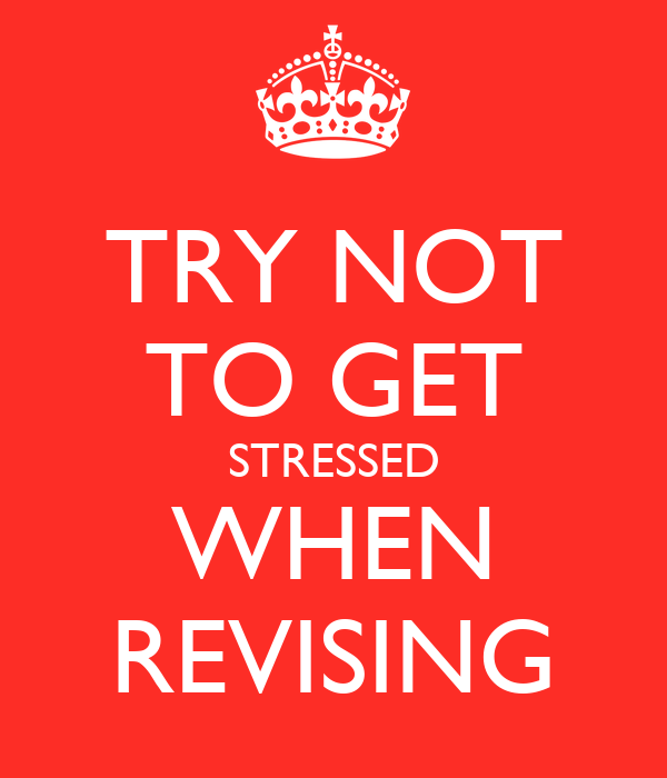TRY NOT TO GET STRESSED WHEN REVISING
