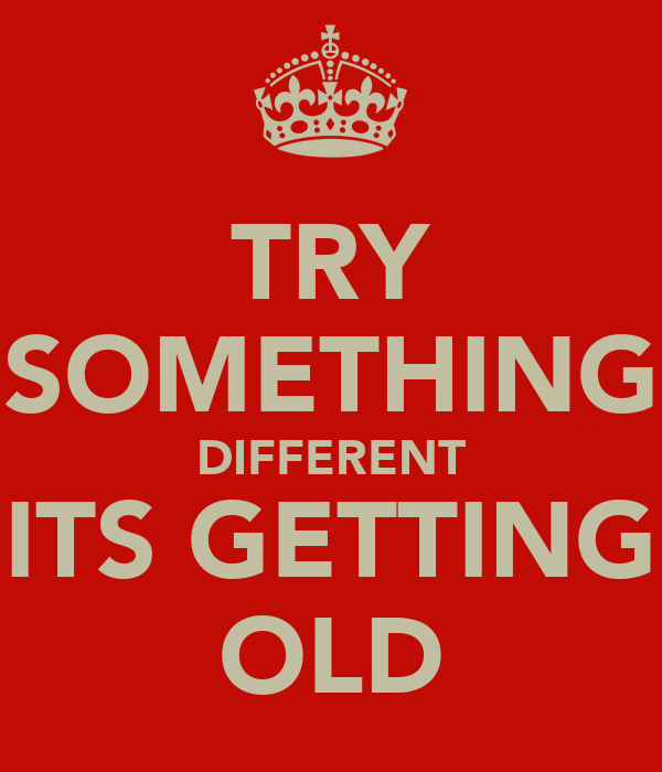 TRY SOMETHING DIFFERENT ITS GETTING OLD