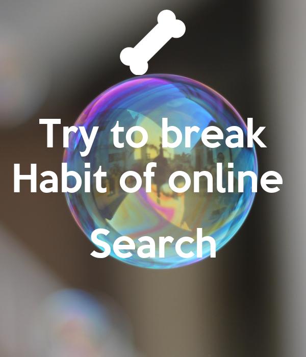 Try to break Habit of online   Search