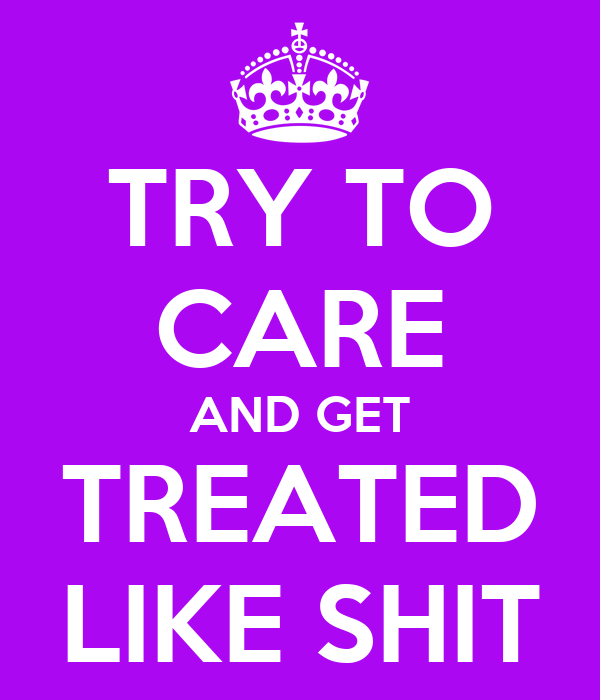 TRY TO CARE AND GET TREATED LIKE SHIT