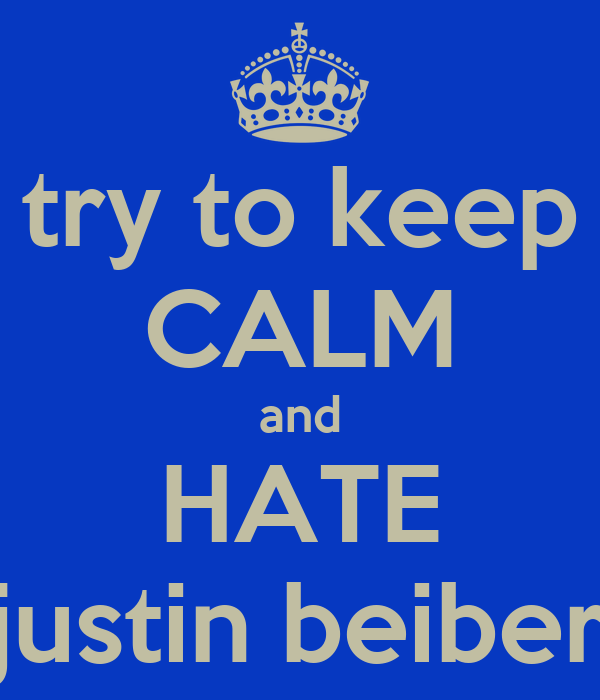 try to keep CALM and HATE justin beiber
