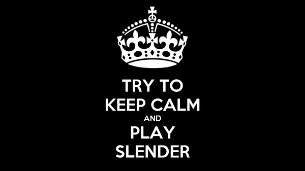 TRY TO KEEP CALM AND PLAY SLENDER