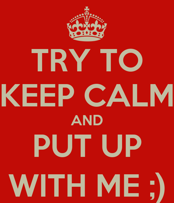 TRY TO KEEP CALM AND PUT UP WITH ME ;)