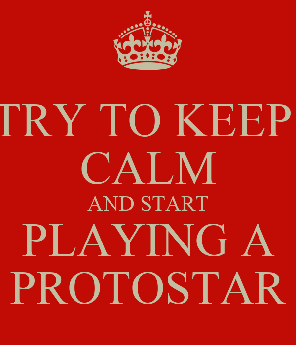 TRY TO KEEP  CALM AND START PLAYING A PROTOSTAR
