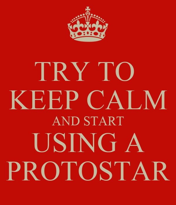 TRY TO  KEEP CALM AND START USING A PROTOSTAR