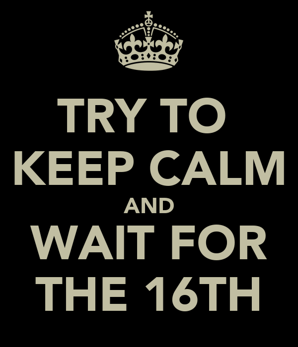 TRY TO  KEEP CALM AND WAIT FOR THE 16TH