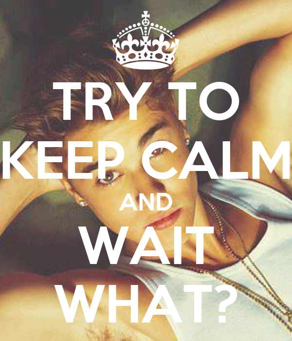 TRY TO KEEP CALM AND WAIT WHAT?