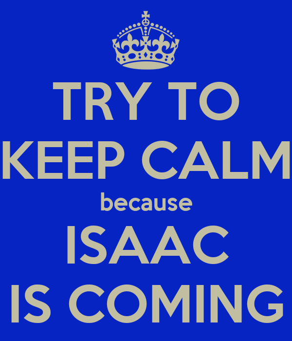 TRY TO KEEP CALM because ISAAC IS COMING