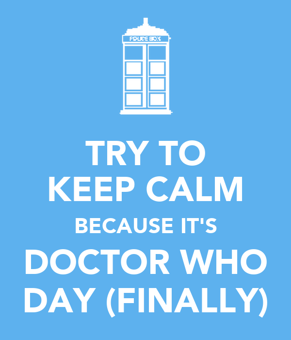 TRY TO KEEP CALM BECAUSE IT'S DOCTOR WHO DAY (FINALLY)