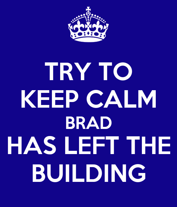 TRY TO KEEP CALM BRAD HAS LEFT THE BUILDING