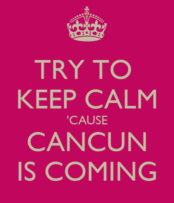 TRY TO  KEEP CALM 'CAUSE CANCUN IS COMING