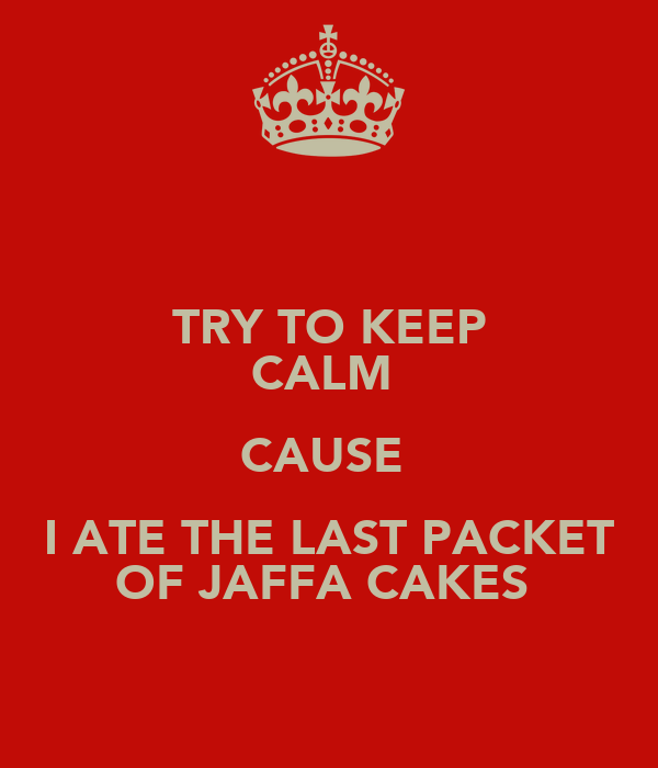 TRY TO KEEP CALM  CAUSE  I ATE THE LAST PACKET OF JAFFA CAKES