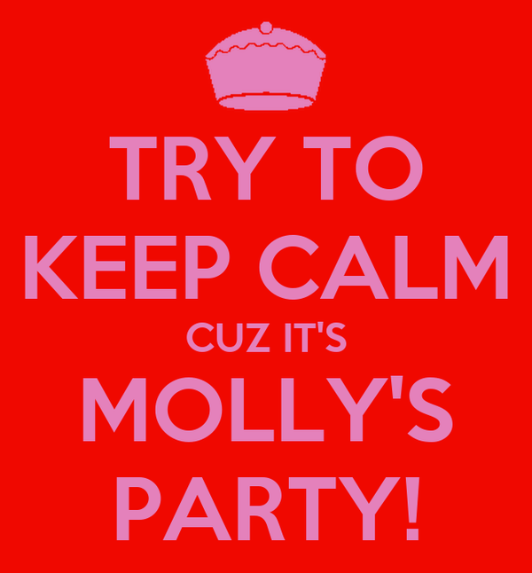 TRY TO KEEP CALM CUZ IT'S MOLLY'S PARTY!