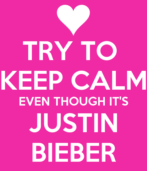 TRY TO  KEEP CALM EVEN THOUGH IT'S JUSTIN BIEBER