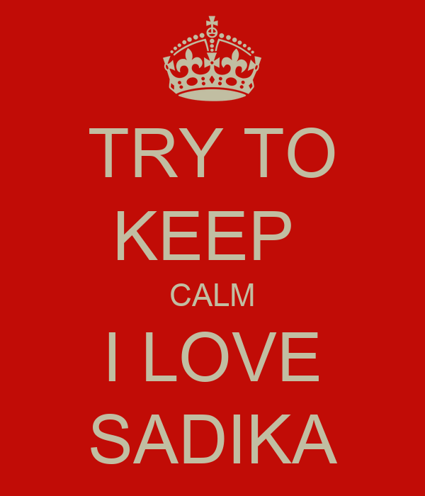 TRY TO KEEP  CALM I LOVE SADIKA