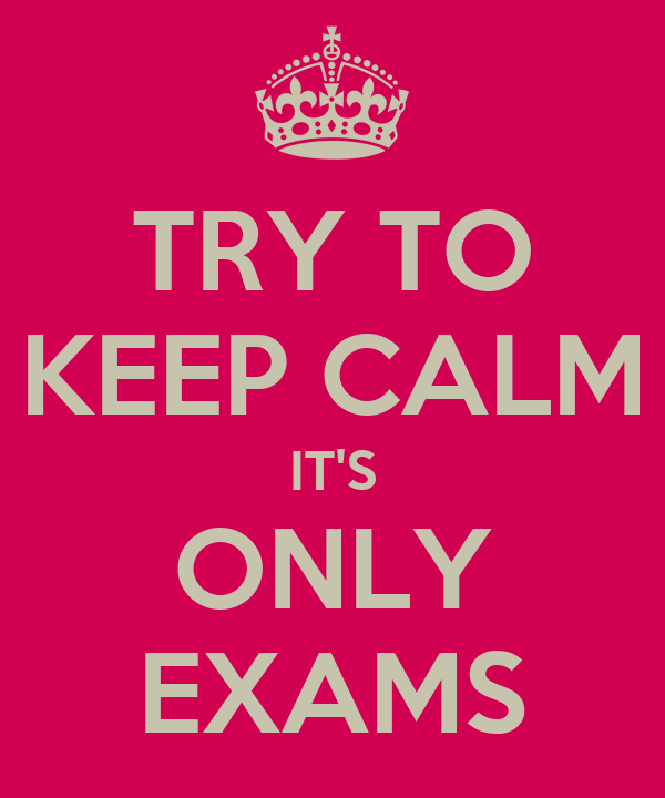 TRY TO KEEP CALM IT'S ONLY EXAMS