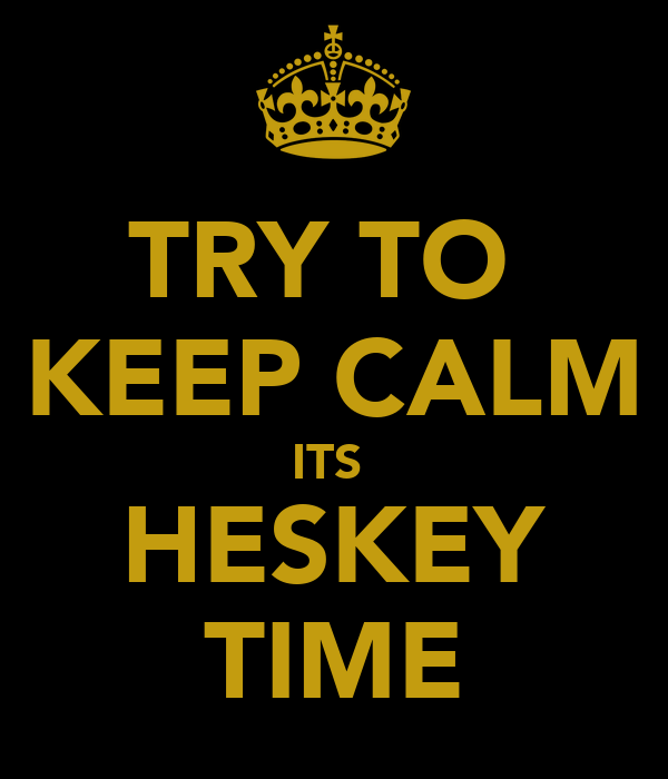 TRY TO  KEEP CALM ITS  HESKEY TIME