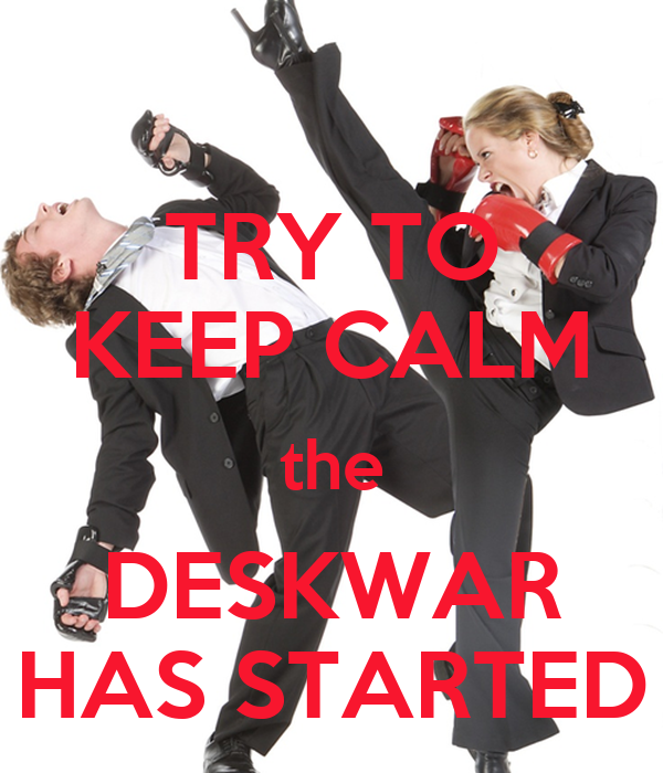 TRY TO KEEP CALM the DESKWAR HAS STARTED