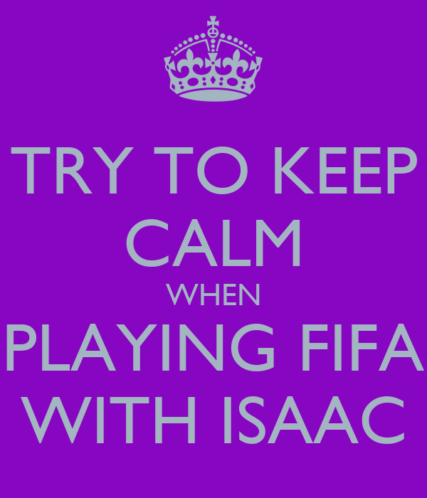 TRY TO KEEP CALM WHEN PLAYING FIFA WITH ISAAC