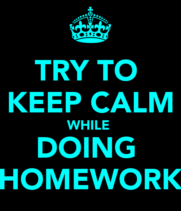 TRY TO  KEEP CALM WHILE  DOING  HOMEWORK