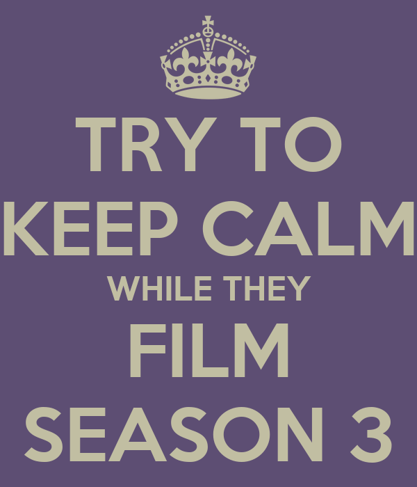 TRY TO KEEP CALM WHILE THEY FILM SEASON 3