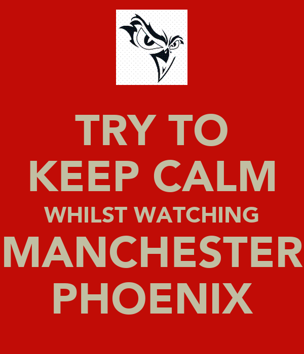 TRY TO KEEP CALM WHILST WATCHING MANCHESTER PHOENIX