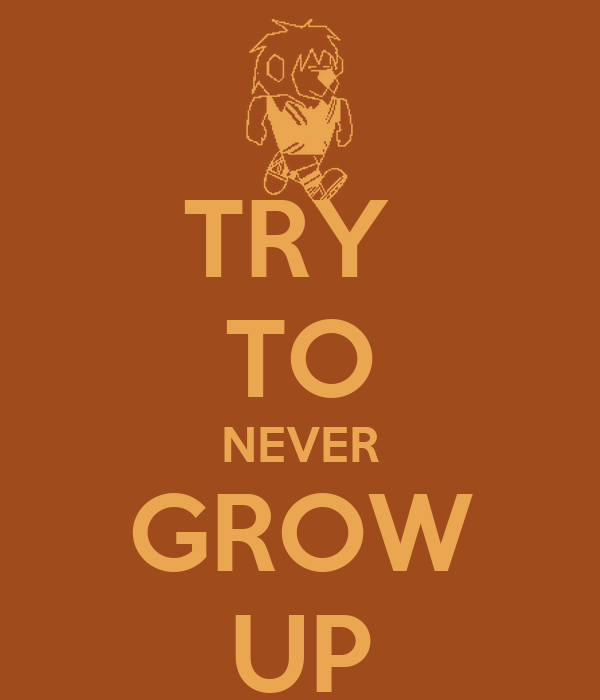 TRY  TO NEVER GROW UP