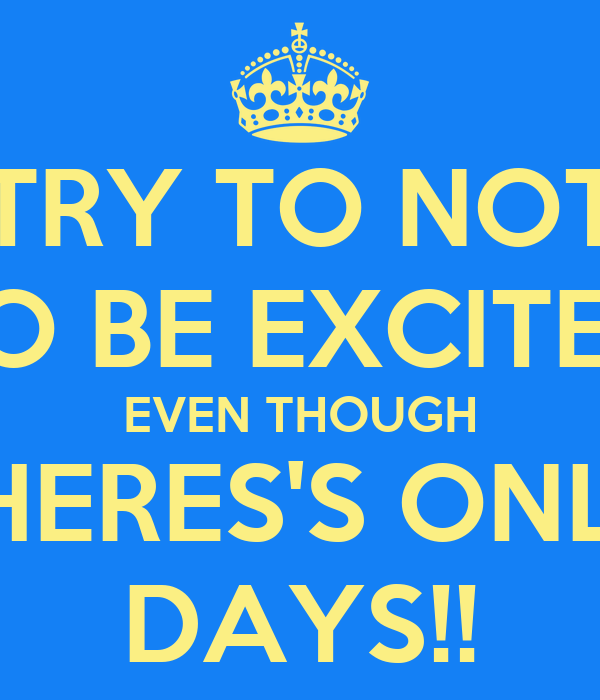 TRY TO NOT TO BE EXCITED EVEN THOUGH THERES'S ONLY DAYS!!