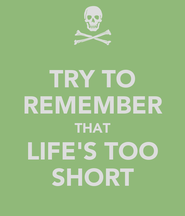 TRY TO REMEMBER THAT LIFE'S TOO SHORT