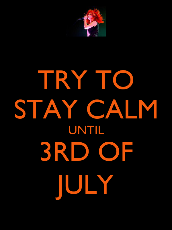 TRY TO STAY CALM UNTIL 3RD OF JULY