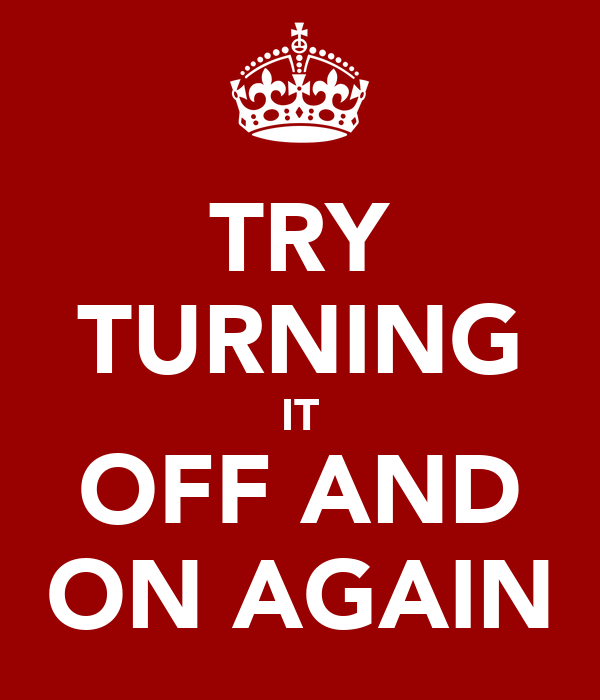 TRY TURNING IT OFF AND ON AGAIN