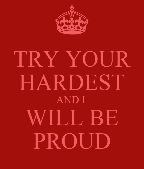 TRY YOUR HARDEST AND I  WILL BE PROUD