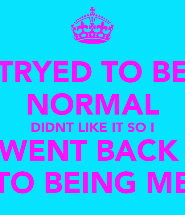 TRYED TO BE NORMAL DIDNT LIKE IT SO I WENT BACK  TO BEING ME