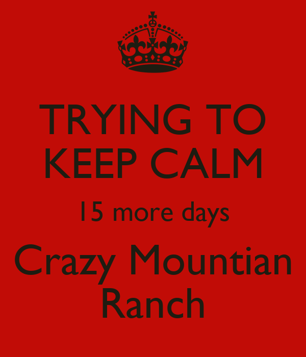 TRYING TO KEEP CALM 15 more days Crazy Mountian Ranch