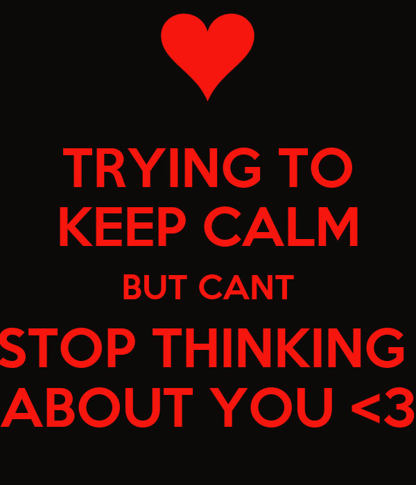 TRYING TO KEEP CALM BUT CANT STOP THINKING  ABOUT YOU <3