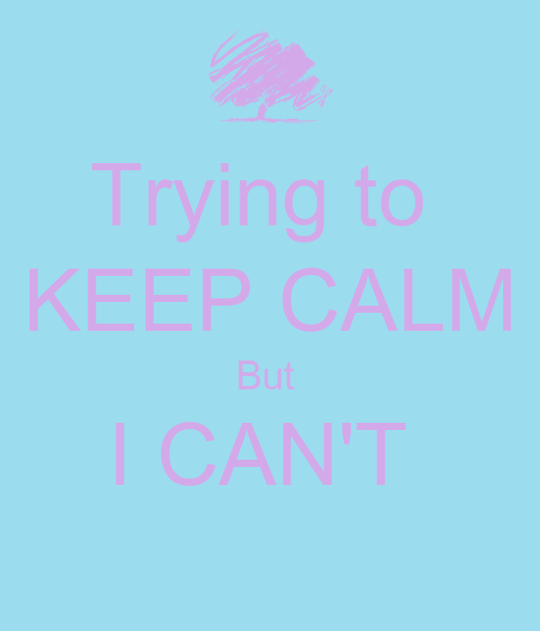 Trying to  KEEP CALM But  I CAN'T