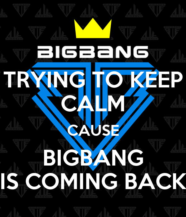 TRYING TO KEEP CALM CAUSE BIGBANG IS COMING BACK
