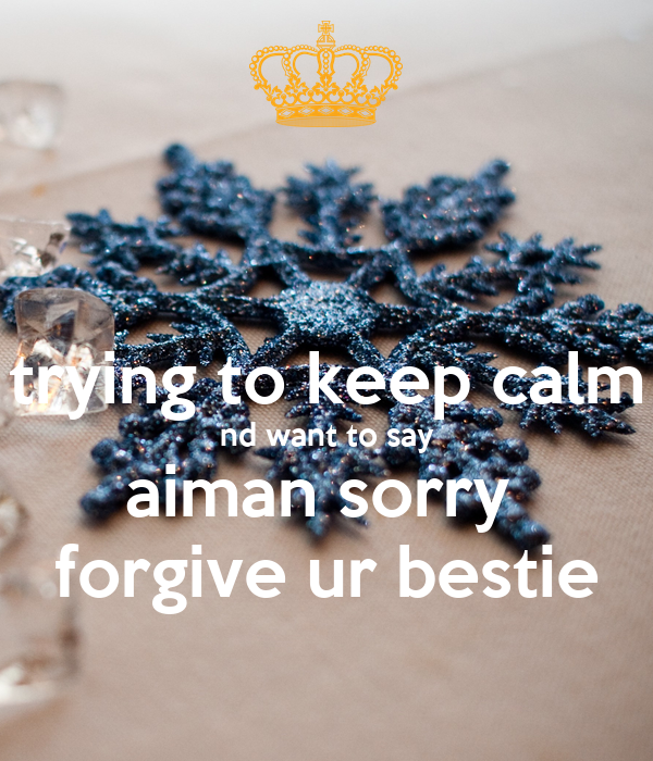 trying to keep calm nd want to say aiman sorry  forgive ur bestie