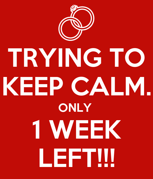 TRYING TO KEEP CALM. ONLY  1 WEEK LEFT!!!