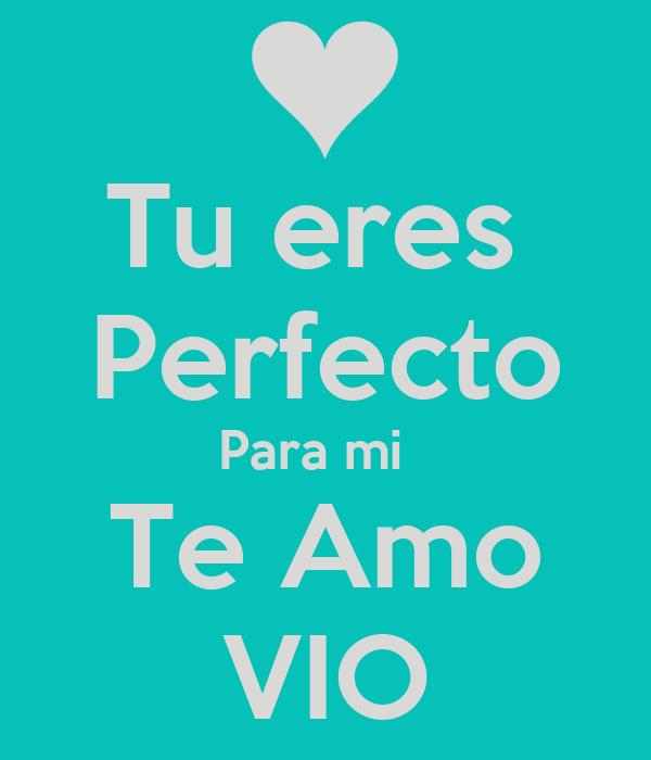 Tu eres  Perfecto Para mi   Te Amo VIO